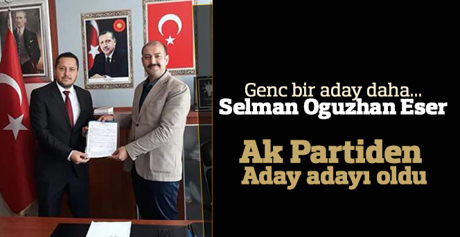 Selman Oğuzhan Eser AK Parti'den aday adayı oldu