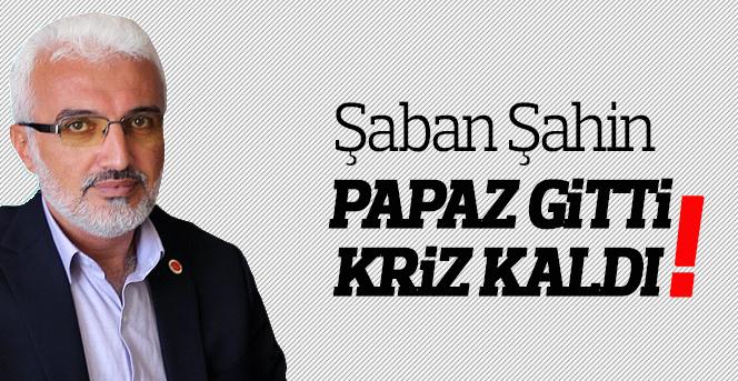 Şaban Şahin; Papaz Gitti, Kriz Kaldı!