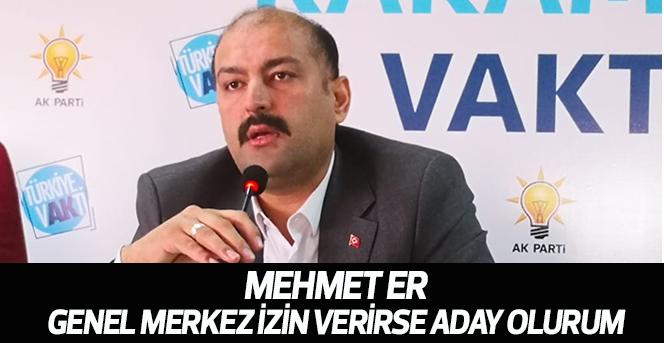 Mehmet Er; Genel Merkez izin verirse aday olurum