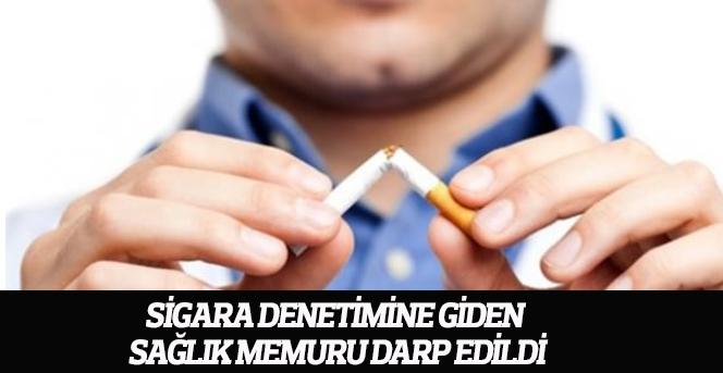 Sigara denetimine giden sağlık memuru darp edildi