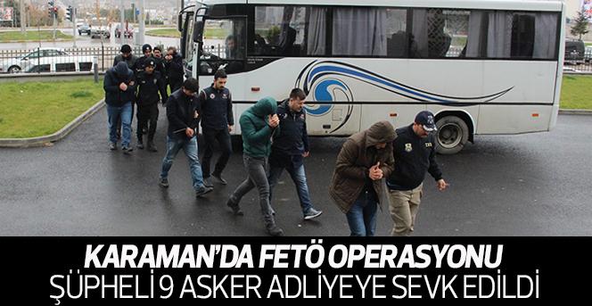 Karaman'daki FETÖ operasyonu şüphelisi 9 asker adliyeye sevk edildi