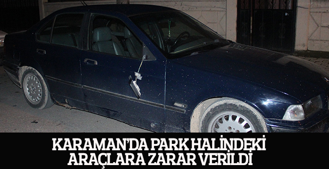 Karaman'da park halindeki araçlara zarar verildi