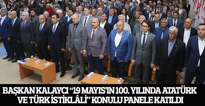 """Başkan Kalaycı """"19 Mayıs'ın 100. Yılında Atatürk Ve Türk İstiklâli"""" Konulu Panele Katıldı"""