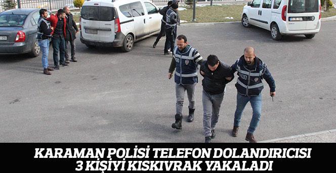 Karaman polisi, telefon dolandırıcısı 3 kişiyi kıskıvrak yakaladı
