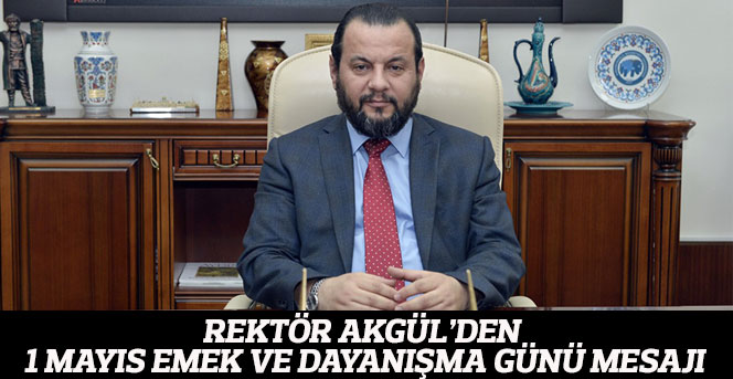 Rektör Akgül'den 1 Mayıs Emek Ve Dayanışma Günü Mesajı