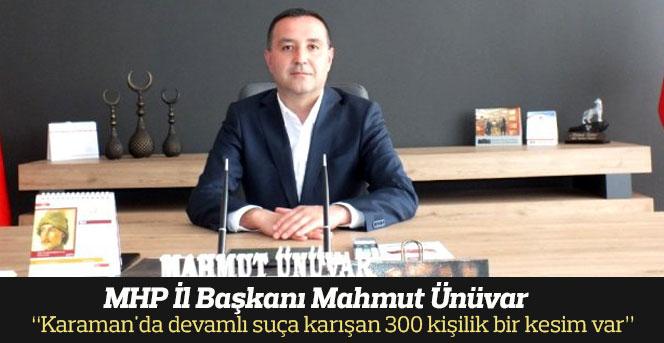 """Başkanı Ünüvar: """"Karaman'da devamlı suça karışan 300 kişilik bir kesim var"""""""