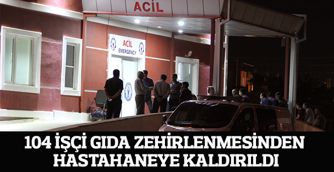 104 işçi gıda zehirlenmesinden hastahaneye kaldırıldı