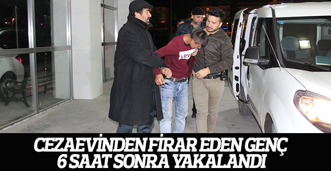 Cezaevinden firar eden genç 6 saat sonra yakalandı