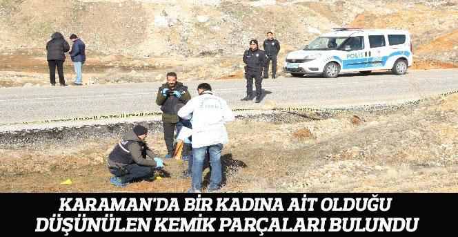 Karaman'da bir kadına ait olduğu düşünülen kemik parçaları bulundu