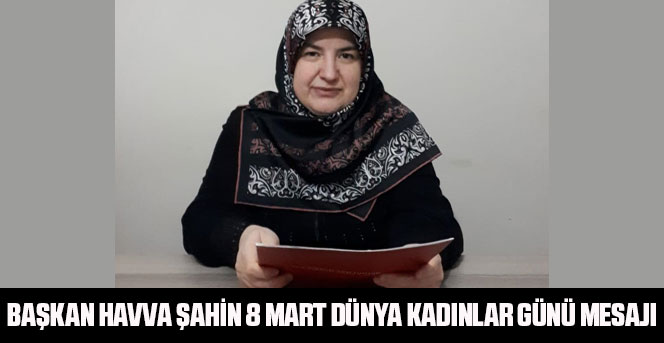 Başkan Havva Şahin 8 Mart Dünya Kadınlar Günü Mesajı