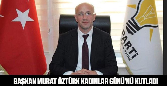 Başkan Murat Öztürk'ün 8 Mart Dünya Kadınlar Günü Mesajı