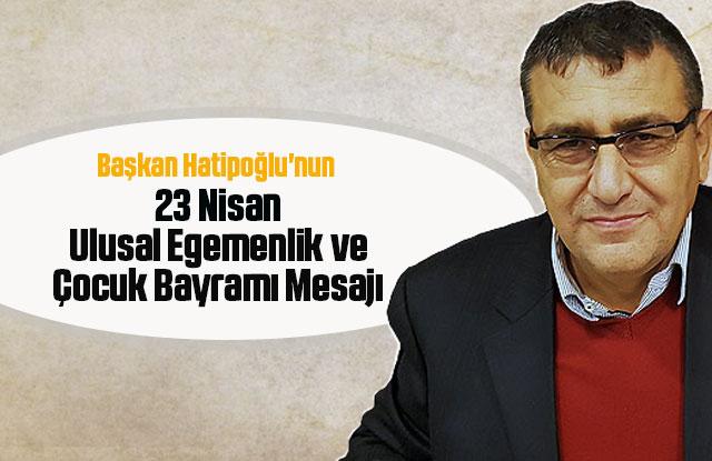 Başkanı Hatipoğlu'nun 23 Nisan Ulusal Egemenlik ve Çocuk Bayramı Mesajı